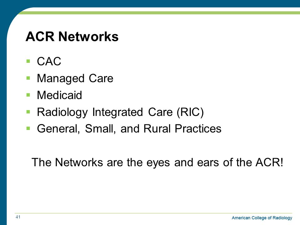 ACR Networks  CAC  Managed Care  Medicaid  Radiology Integrated Care (RIC)  General, Small, and Rural Practices The Networks are the eyes and ears of the ACR.