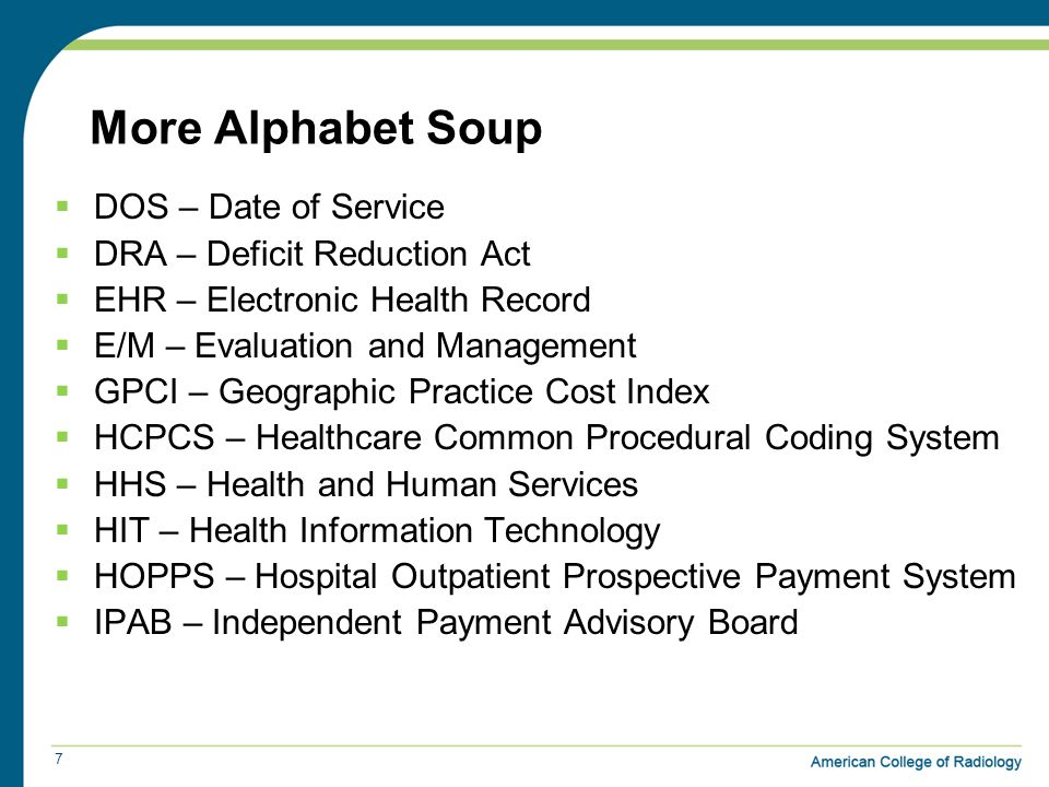 More Alphabet Soup  DOS – Date of Service  DRA – Deficit Reduction Act  EHR – Electronic Health Record  E/M – Evaluation and Management  GPCI – Geographic Practice Cost Index  HCPCS – Healthcare Common Procedural Coding System  HHS – Health and Human Services  HIT – Health Information Technology  HOPPS – Hospital Outpatient Prospective Payment System  IPAB – Independent Payment Advisory Board 7