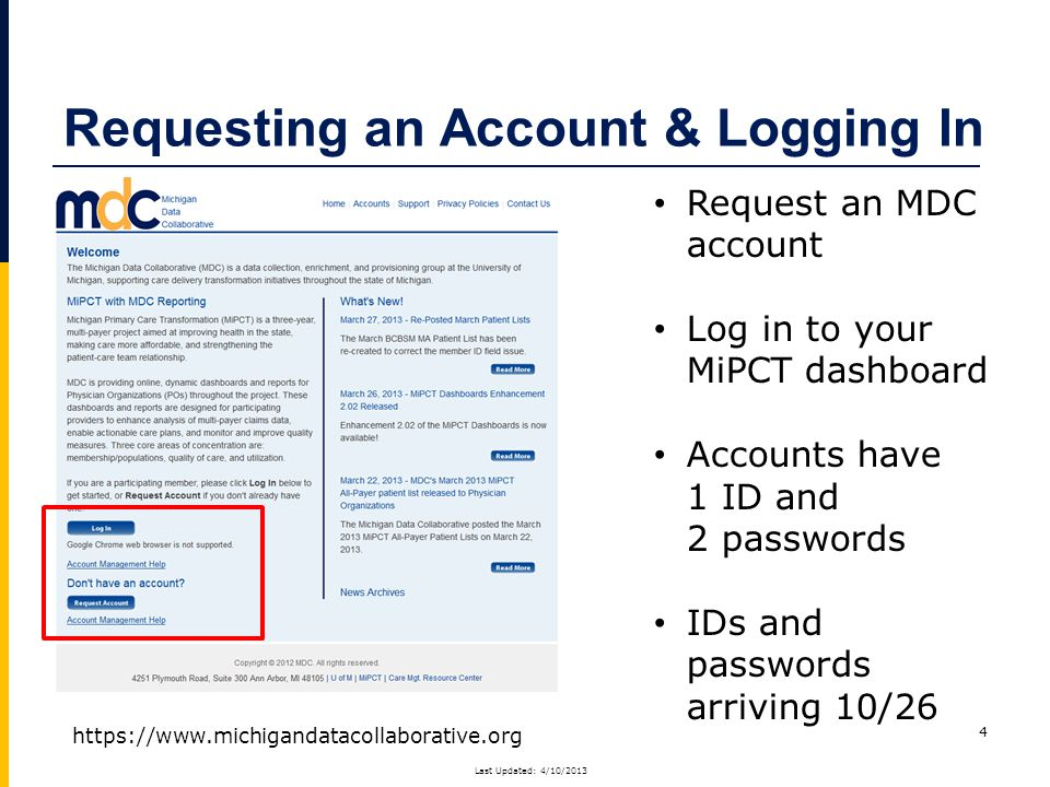 Requesting an Account & Logging In 4 Request an MDC account Log in to your MiPCT dashboard Accounts have 1 ID and 2 passwords IDs and passwords arriving 10/26 https://www.michigandatacollaborative.org Last Updated: 4/10/2013