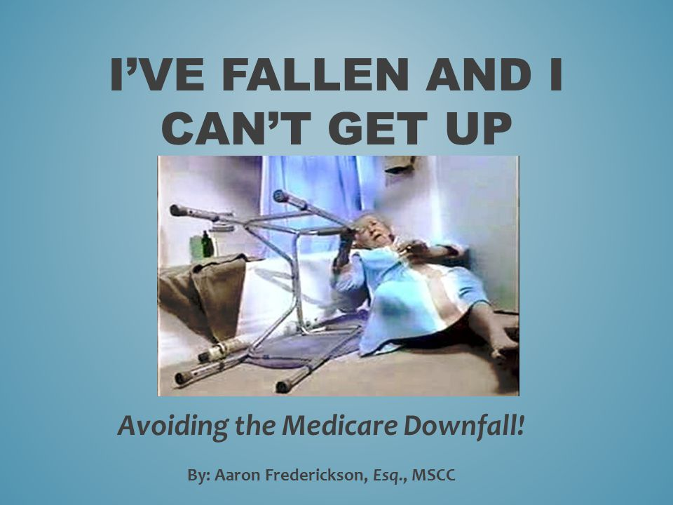 I'VE FALLEN AND I CAN'T GET UP Avoiding the Medicare Downfall! By: Aaron Frederickson, Esq., MSCC