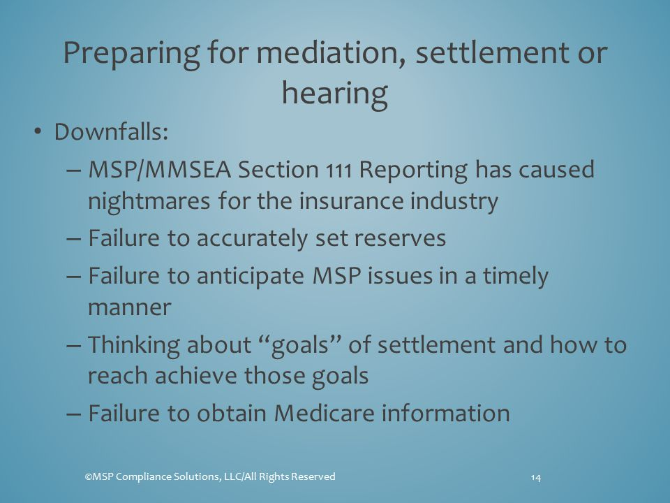 Preparing for mediation, settlement or hearing Downfalls: – MSP/MMSEA Section 111 Reporting has caused nightmares for the insurance industry – Failure