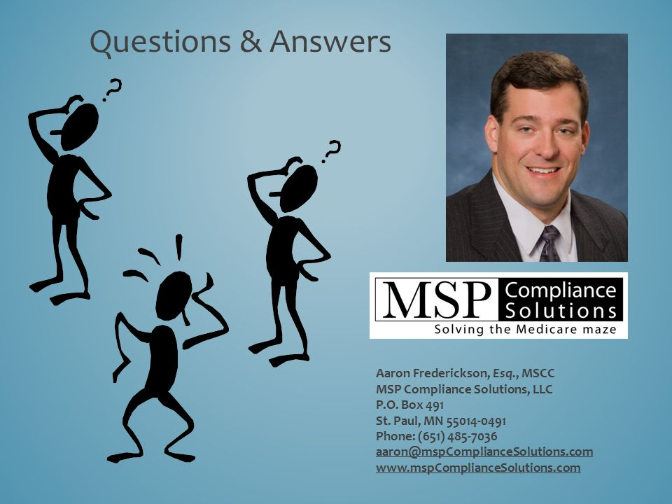 Questions & Answers Aaron Frederickson, Esq., MSCC MSP Compliance Solutions, LLC P.O. Box 491 St. Paul, MN 55014-0491 Phone: (651) 485-7036 aaron@mspC