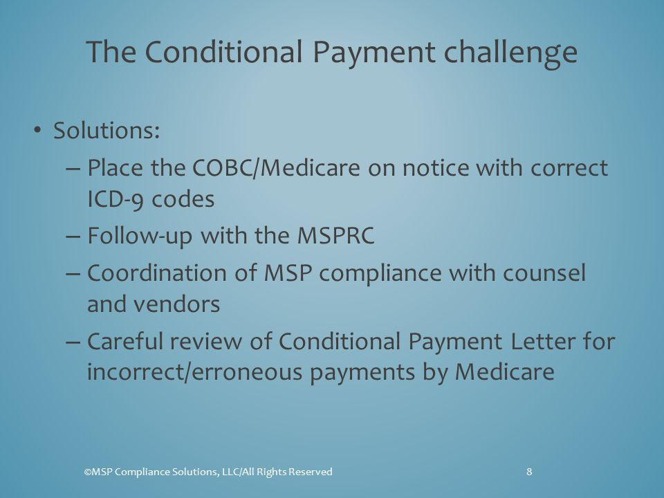 The Conditional Payment challenge Solutions: – Place the COBC/Medicare on notice with correct ICD-9 codes – Follow-up with the MSPRC – Coordination of