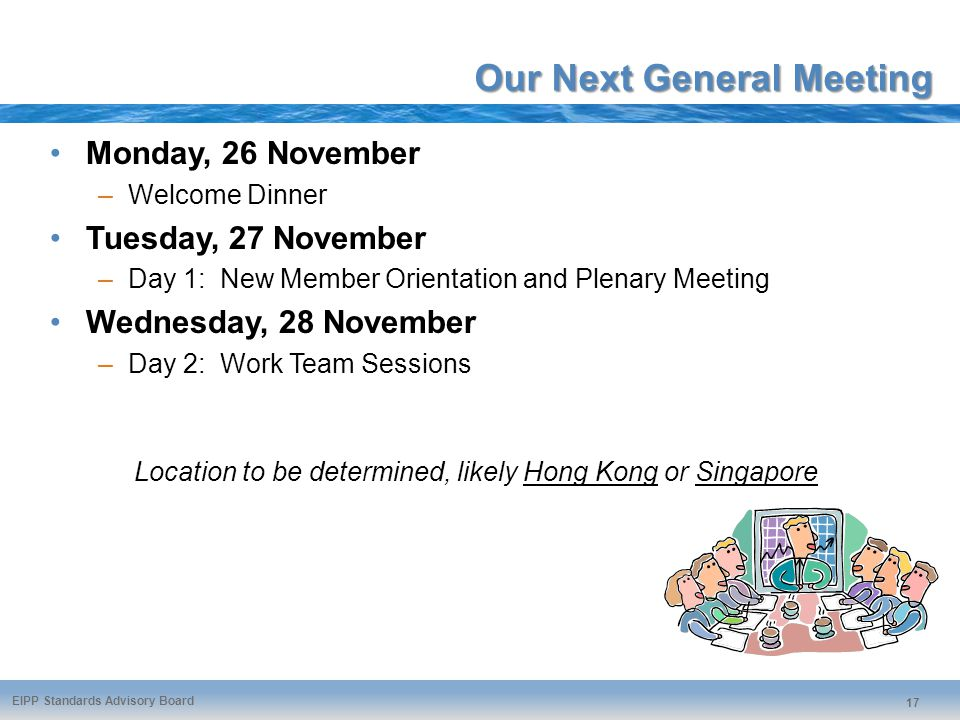 EIPP Standards Advisory Board 17 Our Next General Meeting Monday, 26 November –Welcome Dinner Tuesday, 27 November –Day 1: New Member Orientation and Plenary Meeting Wednesday, 28 November –Day 2: Work Team Sessions Location to be determined, likely Hong Kong or Singapore