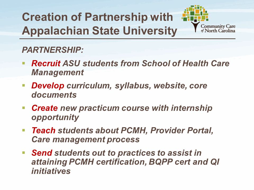 Creation of Partnership with Appalachian State University PARTNERSHIP:  Recruit ASU students from School of Health Care Management  Develop curriculum, syllabus, website, core documents  Create new practicum course with internship opportunity  Teach students about PCMH, Provider Portal, Care management process  Send students out to practices to assist in attaining PCMH certification, BQPP cert and QI initiatives