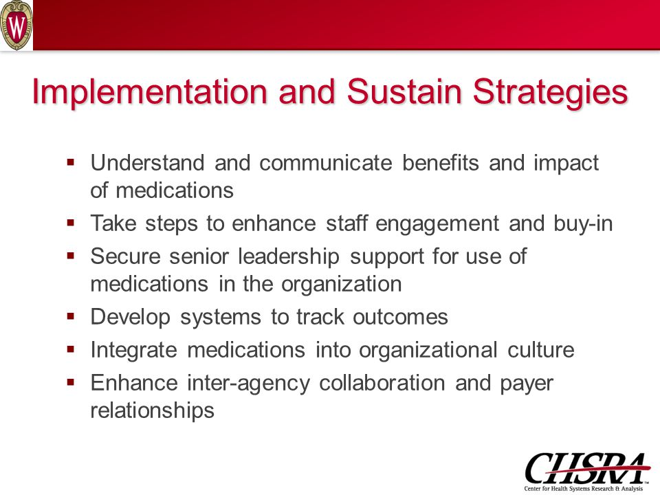  Understand and communicate benefits and impact of medications  Take steps to enhance staff engagement and buy-in  Secure senior leadership support for use of medications in the organization  Develop systems to track outcomes  Integrate medications into organizational culture  Enhance inter-agency collaboration and payer relationships Implementation and Sustain Strategies