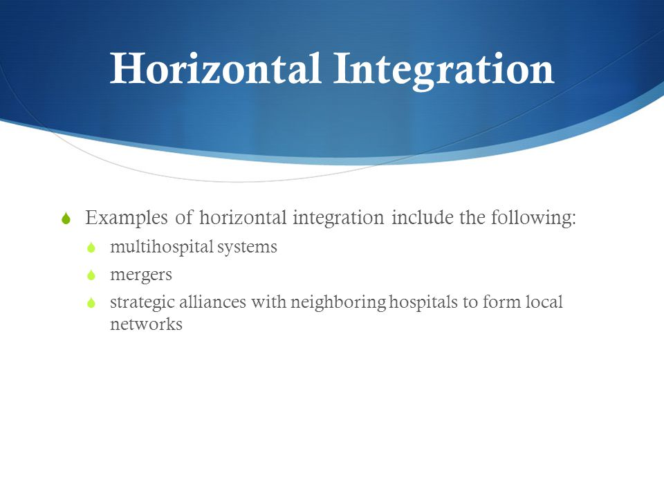 Horizontal Integration  Examples of horizontal integration include the following:  multihospital systems  mergers  strategic alliances with neighboring hospitals to form local networks