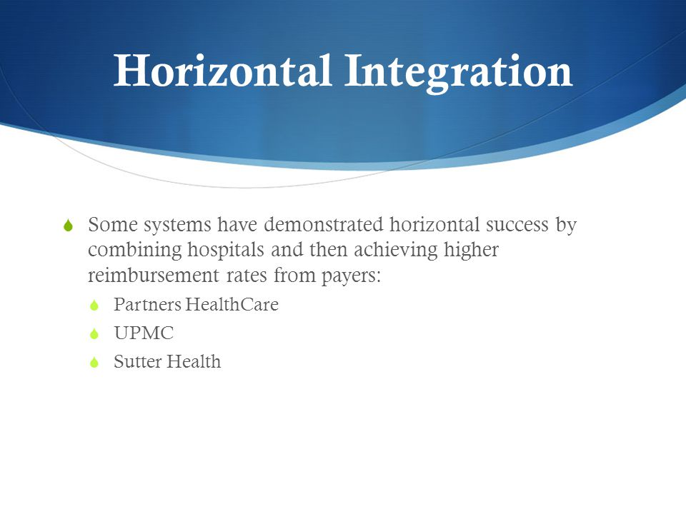 Horizontal Integration  Some systems have demonstrated horizontal success by combining hospitals and then achieving higher reimbursement rates from payers:  Partners HealthCare  UPMC  Sutter Health