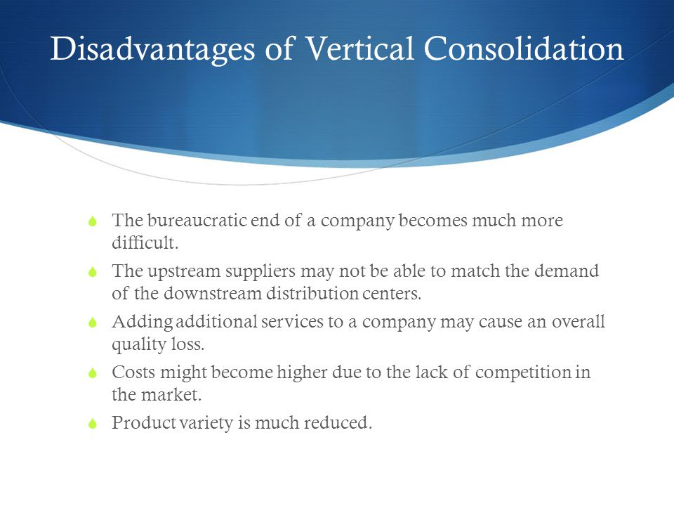 Disadvantages of Vertical Consolidation  The bureaucratic end of a company becomes much more difficult.