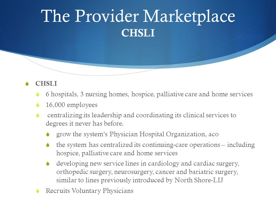 The Provider Marketplace CHSLI  CHSLI  6 hospitals, 3 nursing homes, hospice, palliative care and home services  16,000 employees  centralizing its leadership and coordinating its clinical services to degrees it never has before.