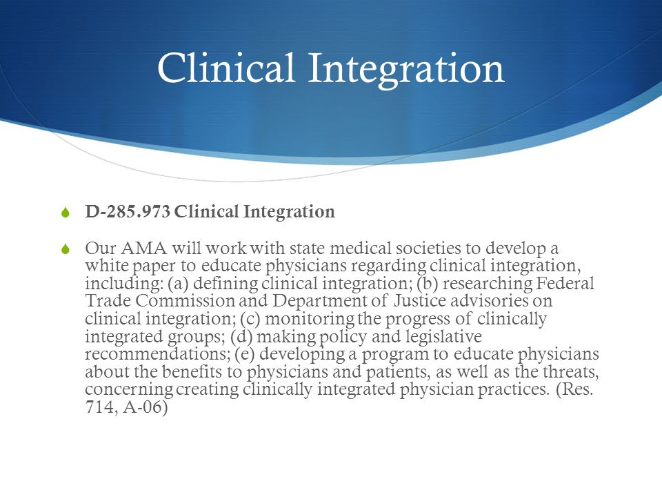 Clinical Integration  D-285.973 Clinical Integration  Our AMA will work with state medical societies to develop a white paper to educate physicians regarding clinical integration, including: (a) defining clinical integration; (b) researching Federal Trade Commission and Department of Justice advisories on clinical integration; (c) monitoring the progress of clinically integrated groups; (d) making policy and legislative recommendations; (e) developing a program to educate physicians about the benefits to physicians and patients, as well as the threats, concerning creating clinically integrated physician practices.