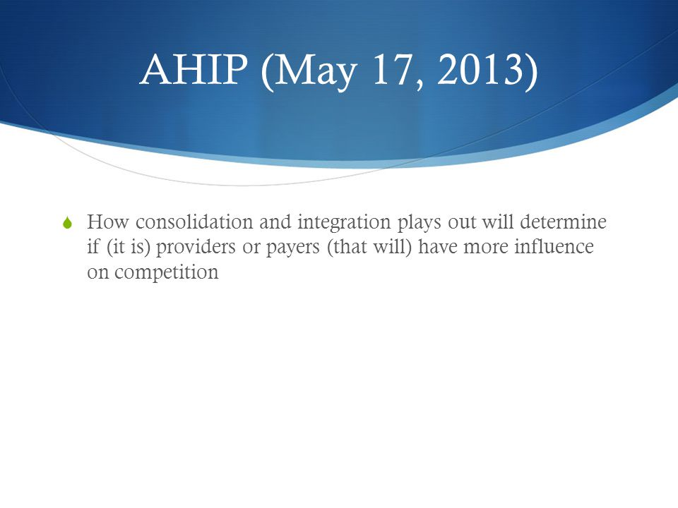 AHIP (May 17, 2013)  How consolidation and integration plays out will determine if (it is) providers or payers (that will) have more influence on competition