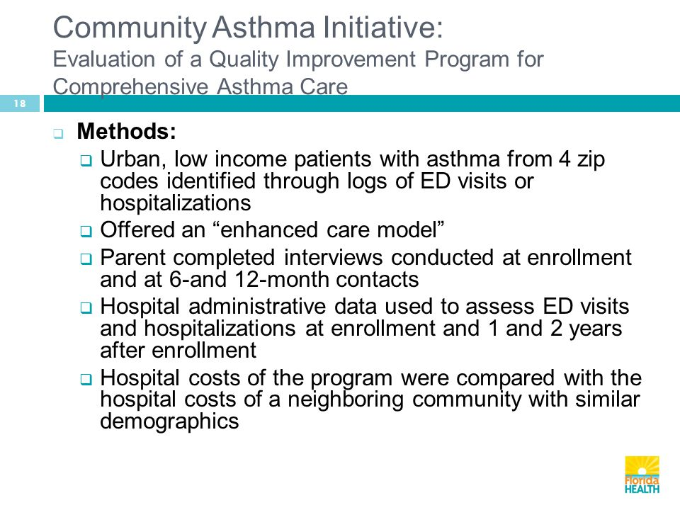 18  Methods:  Urban, low income patients with asthma from 4 zip codes identified through logs of ED visits or hospitalizations  Offered an enhanced care model  Parent completed interviews conducted at enrollment and at 6-and 12-month contacts  Hospital administrative data used to assess ED visits and hospitalizations at enrollment and 1 and 2 years after enrollment  Hospital costs of the program were compared with the hospital costs of a neighboring community with similar demographics Community Asthma Initiative: Evaluation of a Quality Improvement Program for Comprehensive Asthma Care