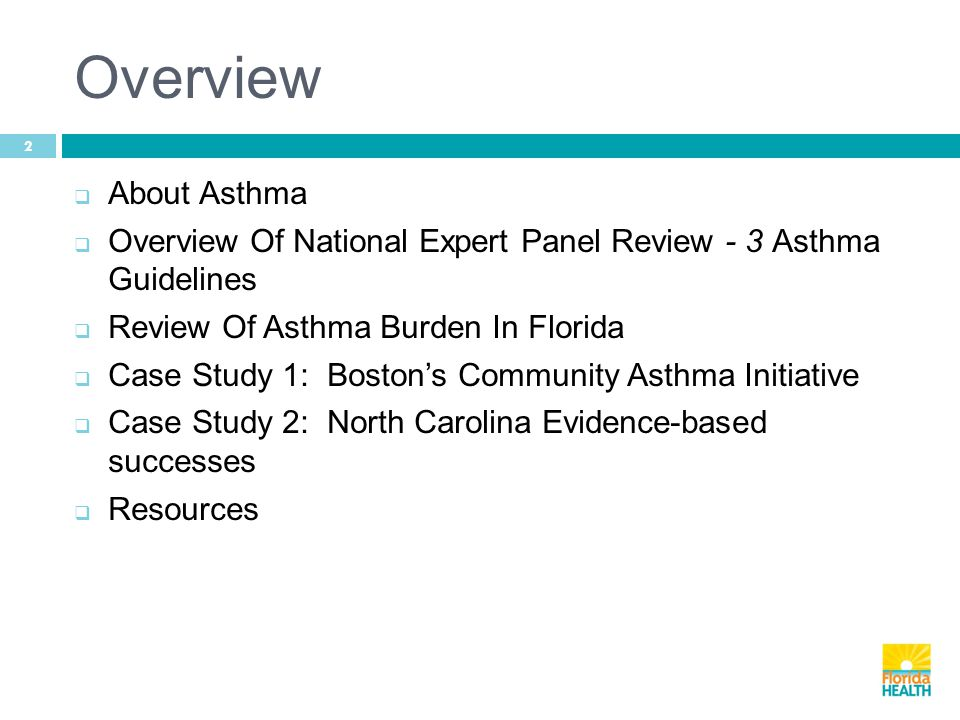 Overview 2  About Asthma  Overview Of National Expert Panel Review - 3 Asthma Guidelines  Review Of Asthma Burden In Florida  Case Study 1: Boston's Community Asthma Initiative  Case Study 2: North Carolina Evidence-based successes  Resources