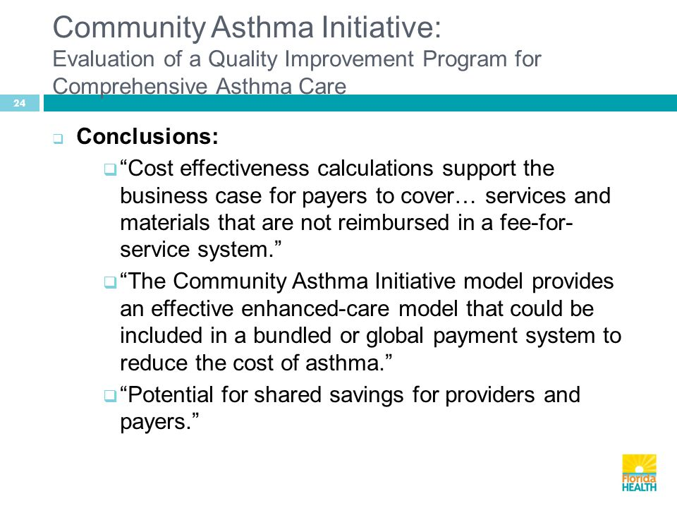 24  Conclusions:  Cost effectiveness calculations support the business case for payers to cover… services and materials that are not reimbursed in a fee-for- service system.  The Community Asthma Initiative model provides an effective enhanced-care model that could be included in a bundled or global payment system to reduce the cost of asthma.  Potential for shared savings for providers and payers. Community Asthma Initiative: Evaluation of a Quality Improvement Program for Comprehensive Asthma Care
