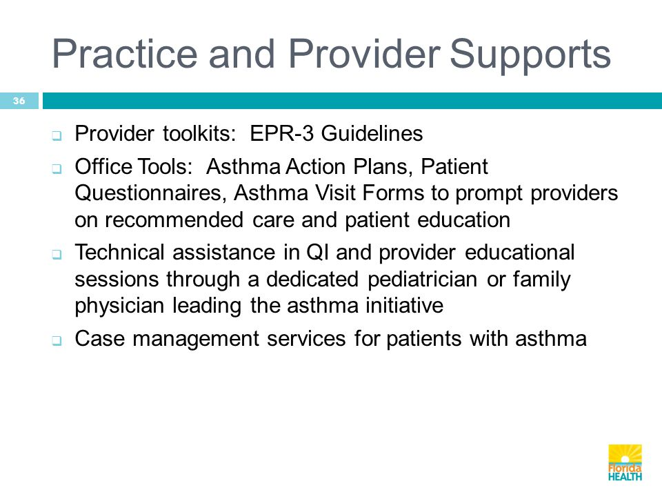Practice and Provider Supports 36  Provider toolkits: EPR-3 Guidelines  Office Tools: Asthma Action Plans, Patient Questionnaires, Asthma Visit Forms to prompt providers on recommended care and patient education  Technical assistance in QI and provider educational sessions through a dedicated pediatrician or family physician leading the asthma initiative  Case management services for patients with asthma