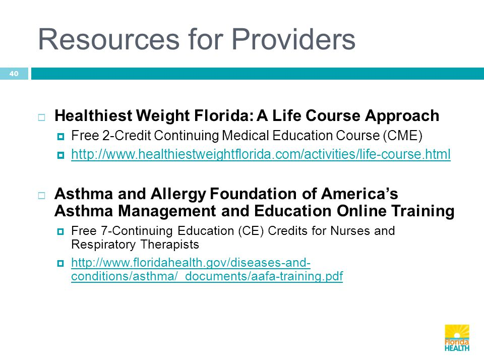 Resources for Providers 40  Healthiest Weight Florida: A Life Course Approach  Free 2-Credit Continuing Medical Education Course (CME)  http://www.healthiestweightflorida.com/activities/life-course.html http://www.healthiestweightflorida.com/activities/life-course.html  Asthma and Allergy Foundation of America's Asthma Management and Education Online Training  Free 7-Continuing Education (CE) Credits for Nurses and Respiratory Therapists  http://www.floridahealth.gov/diseases-and- conditions/asthma/_documents/aafa-training.pdf http://www.floridahealth.gov/diseases-and- conditions/asthma/_documents/aafa-training.pdf