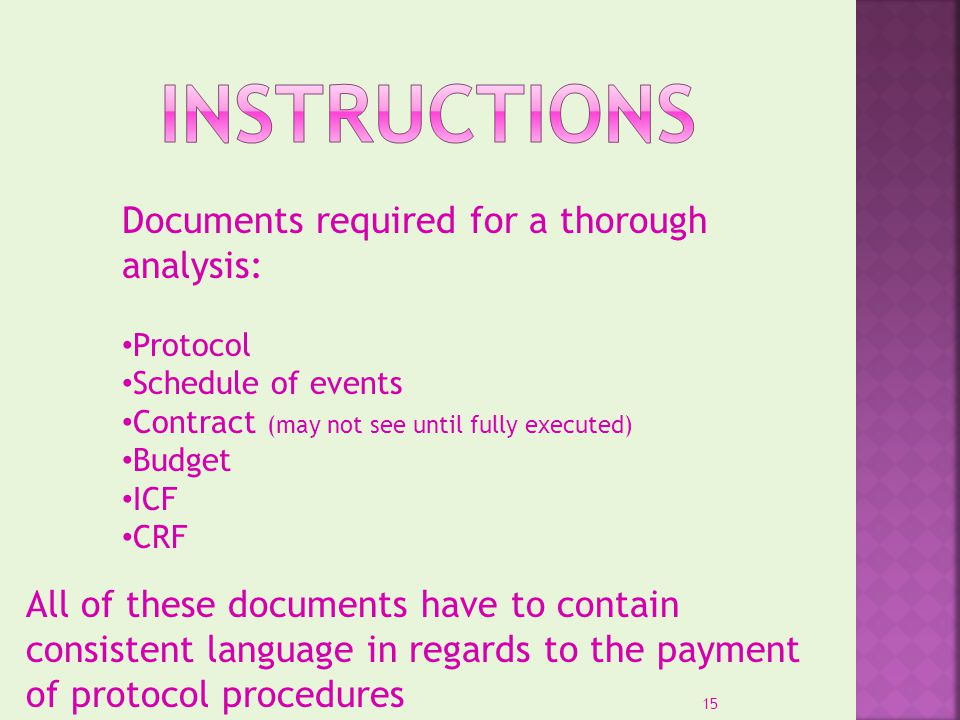 Documents required for a thorough analysis: Protocol Schedule of events Contract (may not see until fully executed) Budget ICF CRF All of these docume