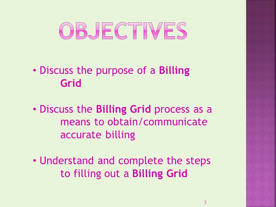Discuss the purpose of a Billing Grid Discuss the Billing Grid process as a means to obtain/communicate accurate billing Understand and complete the s