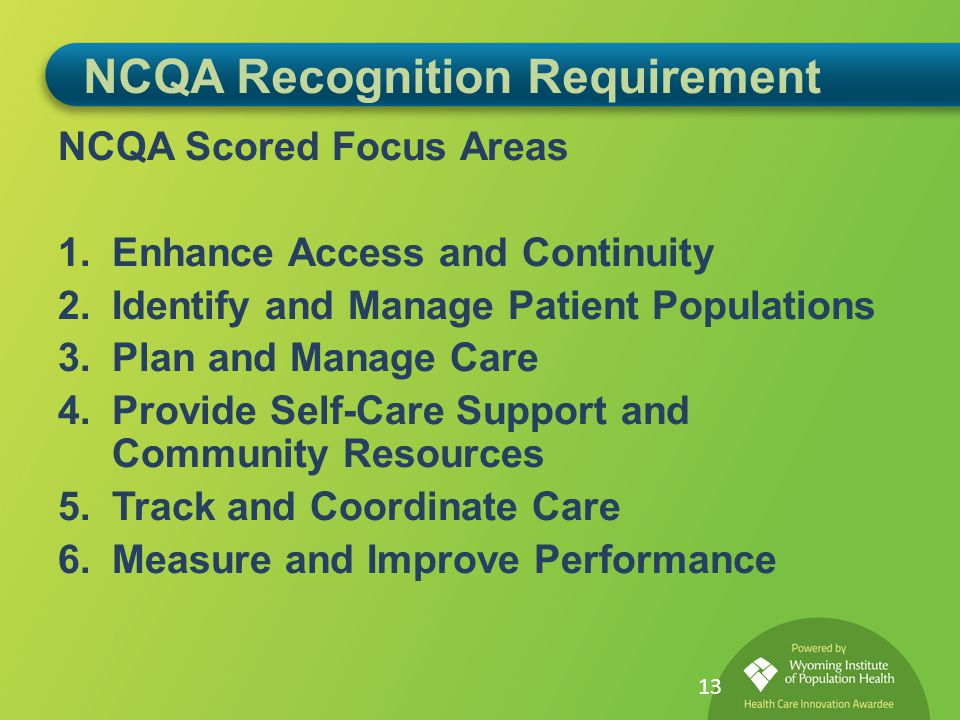 NCQA Recognition Requirement NCQA Scored Focus Areas 1.Enhance Access and Continuity 2.Identify and Manage Patient Populations 3.Plan and Manage Care 4.Provide Self-Care Support and Community Resources 5.Track and Coordinate Care 6.Measure and Improve Performance 13