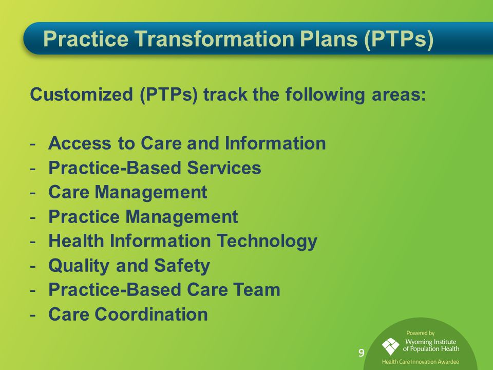 Practice Transformation Plans (PTPs) Customized (PTPs) track the following areas: -Access to Care and Information -Practice-Based Services -Care Management -Practice Management -Health Information Technology -Quality and Safety -Practice-Based Care Team -Care Coordination 9