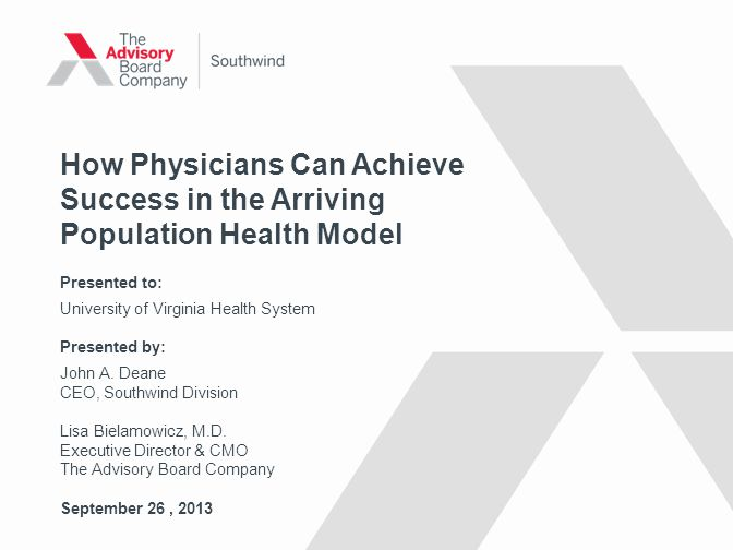 © 2013 THE ADVISORY BOARD COMPANY How Physicians Can Achieve Success in the Arriving Population Health Model Presented to: University of Virginia Health System Presented by: John A.