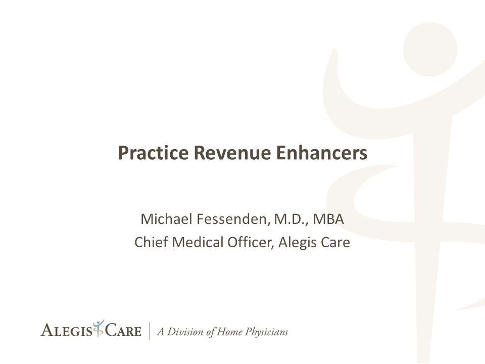 1 1 Practice Revenue Enhancers Michael Fessenden, M.D., MBA Chief Medical Officer, Alegis Care