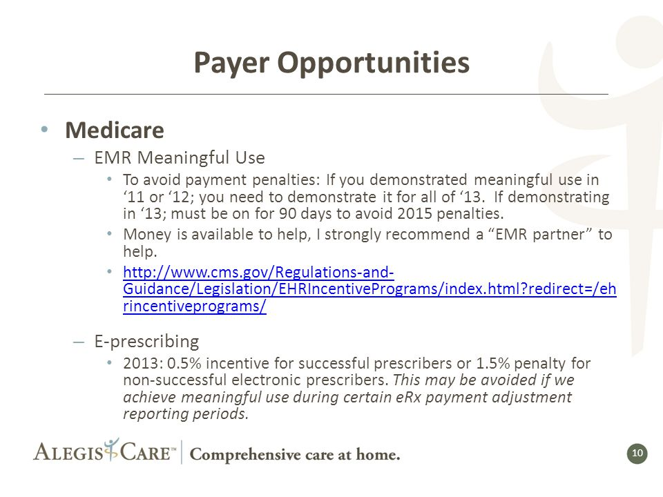 10 Payer Opportunities Medicare – EMR Meaningful Use To avoid payment penalties: If you demonstrated meaningful use in '11 or '12; you need to demonstrate it for all of '13.