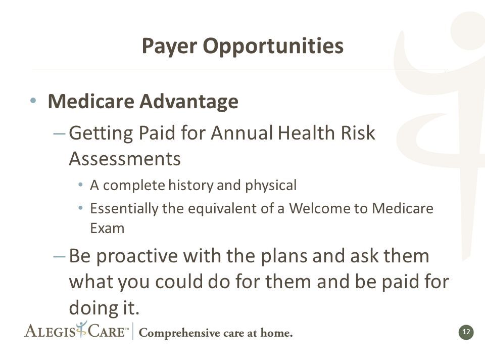 12 Payer Opportunities Medicare Advantage – Getting Paid for Annual Health Risk Assessments A complete history and physical Essentially the equivalent of a Welcome to Medicare Exam – Be proactive with the plans and ask them what you could do for them and be paid for doing it.