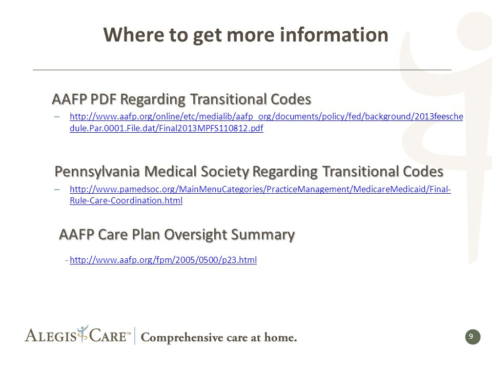 9 9 Where to get more information AAFP PDF Regarding Transitional Codes AAFP PDF Regarding Transitional Codes – http://www.aafp.org/online/etc/medialib/aafp_org/documents/policy/fed/background/2013feesche dule.Par.0001.File.dat/Final2013MPFS110812.pdf http://www.aafp.org/online/etc/medialib/aafp_org/documents/policy/fed/background/2013feesche dule.Par.0001.File.dat/Final2013MPFS110812.pdf Pennsylvania Medical Society Regarding Transitional Codes – http://www.pamedsoc.org/MainMenuCategories/PracticeManagement/MedicareMedicaid/Final- Rule-Care-Coordination.html http://www.pamedsoc.org/MainMenuCategories/PracticeManagement/MedicareMedicaid/Final- Rule-Care-Coordination.html AAFP Care Plan Oversight Summary AAFP Care Plan Oversight Summary - http://www.aafp.org/fpm/2005/0500/p23.htmlhttp://www.aafp.org/fpm/2005/0500/p23.html