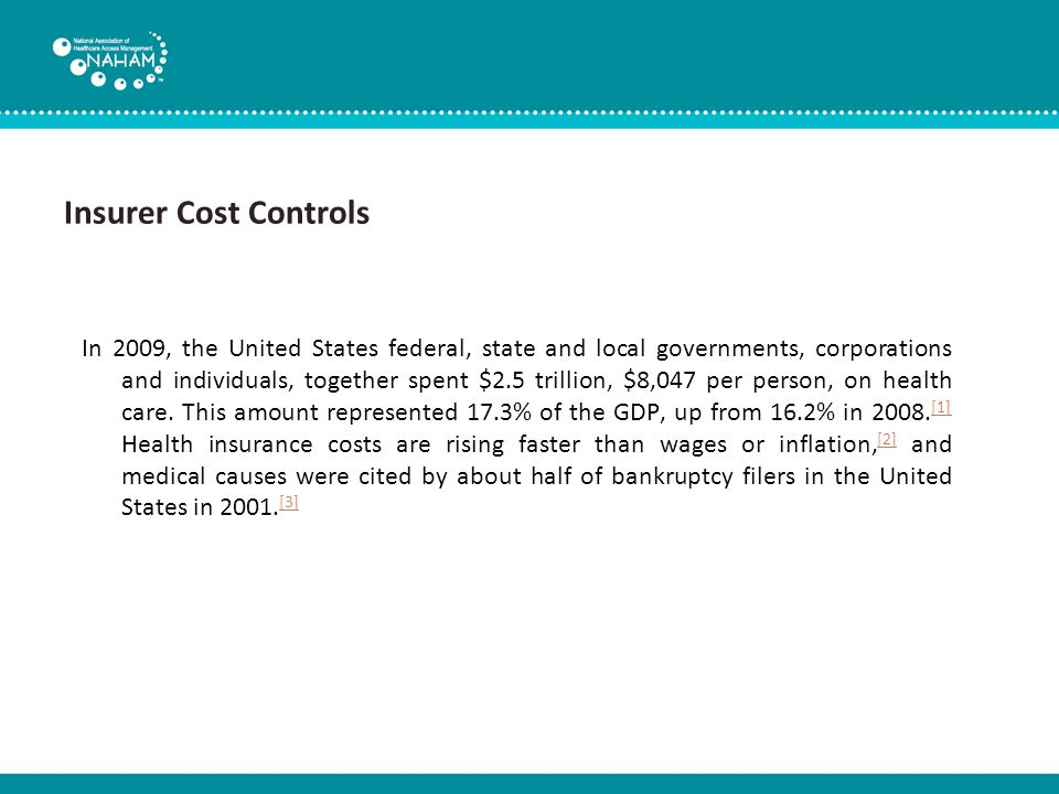 Insurer Cost Controls In 2009, the United States federal, state and local governments, corporations and individuals, together spent $2.5 trillion, $8,047 per person, on health care.