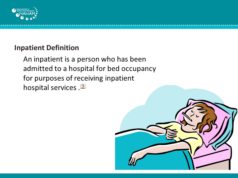 Inpatient Definition An inpatient is a person who has been admitted to a hospital for bed occupancy for purposes of receiving inpatient hospital services.