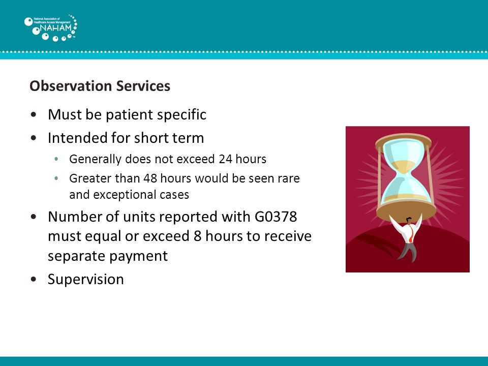 Observation Services Observation is only medically necessary when: The patient's current condition requires outpatient hospital services Can treatment be provided on an outpatient basis or home health basis or at home.