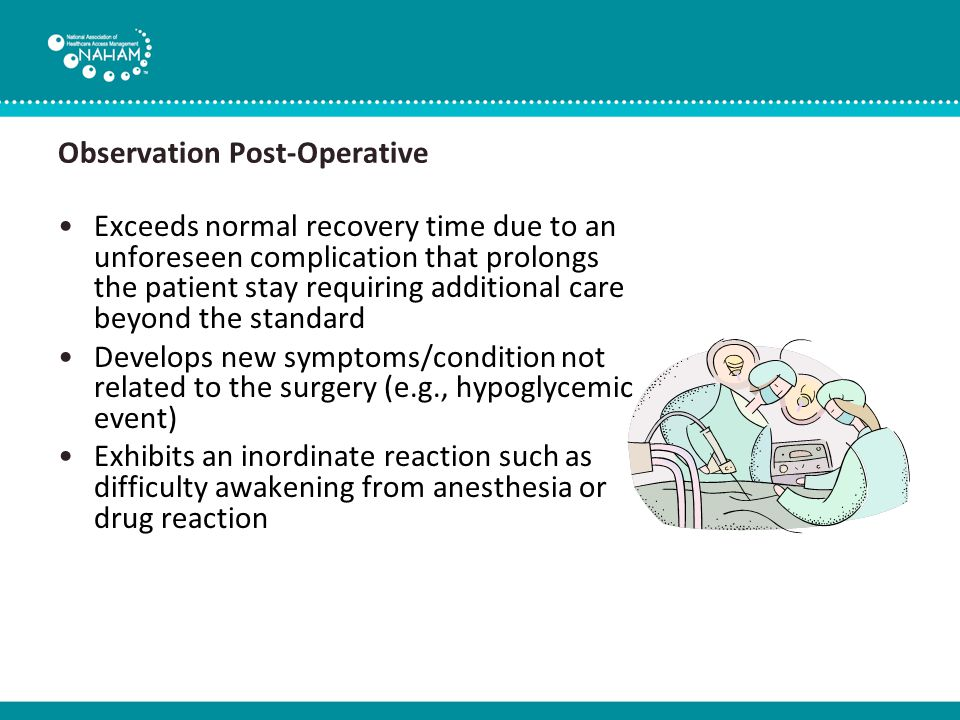 Observation Post-Operative Exceeds normal recovery time due to an unforeseen complication that prolongs the patient stay requiring additional care beyond the standard Develops new symptoms/condition not related to the surgery (e.g., hypoglycemic event) Exhibits an inordinate reaction such as difficulty awakening from anesthesia or drug reaction