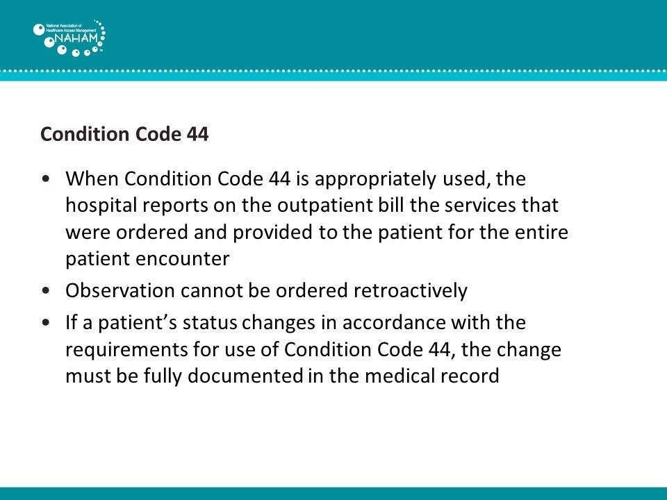 Condition Code 44 When Condition Code 44 is appropriately used, the hospital reports on the outpatient bill the services that were ordered and provided to the patient for the entire patient encounter Observation cannot be ordered retroactively If a patient's status changes in accordance with the requirements for use of Condition Code 44, the change must be fully documented in the medical record