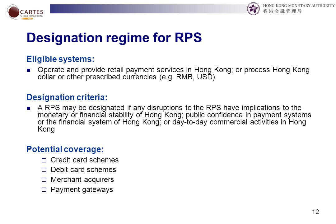 12 Designation regime for RPS Eligible systems: Operate and provide retail payment services in Hong Kong; or process Hong Kong dollar or other prescribed currencies (e.g.