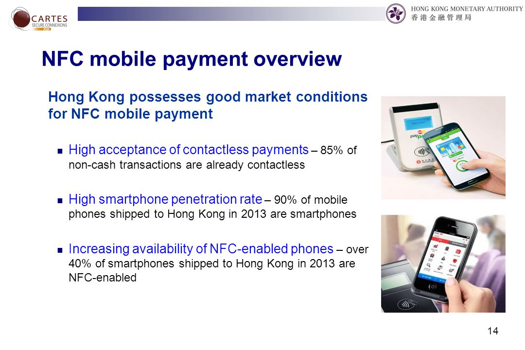 14 NFC mobile payment overview Hong Kong possesses good market conditions for NFC mobile payment High acceptance of contactless payments – 85% of non-cash transactions are already contactless High smartphone penetration rate – 90% of mobile phones shipped to Hong Kong in 2013 are smartphones Increasing availability of NFC-enabled phones – over 40% of smartphones shipped to Hong Kong in 2013 are NFC-enabled