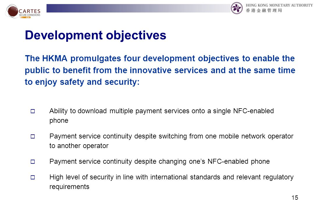 15 Development objectives The HKMA promulgates four development objectives to enable the public to benefit from the innovative services and at the same time to enjoy safety and security:  Ability to download multiple payment services onto a single NFC-enabled phone  Payment service continuity despite switching from one mobile network operator to another operator  Payment service continuity despite changing one's NFC-enabled phone  High level of security in line with international standards and relevant regulatory requirements