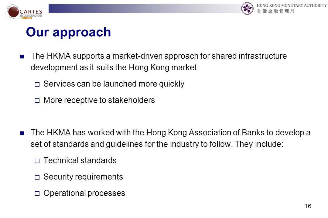 16 Our approach The HKMA supports a market-driven approach for shared infrastructure development as it suits the Hong Kong market:  Services can be launched more quickly  More receptive to stakeholders The HKMA has worked with the Hong Kong Association of Banks to develop a set of standards and guidelines for the industry to follow.