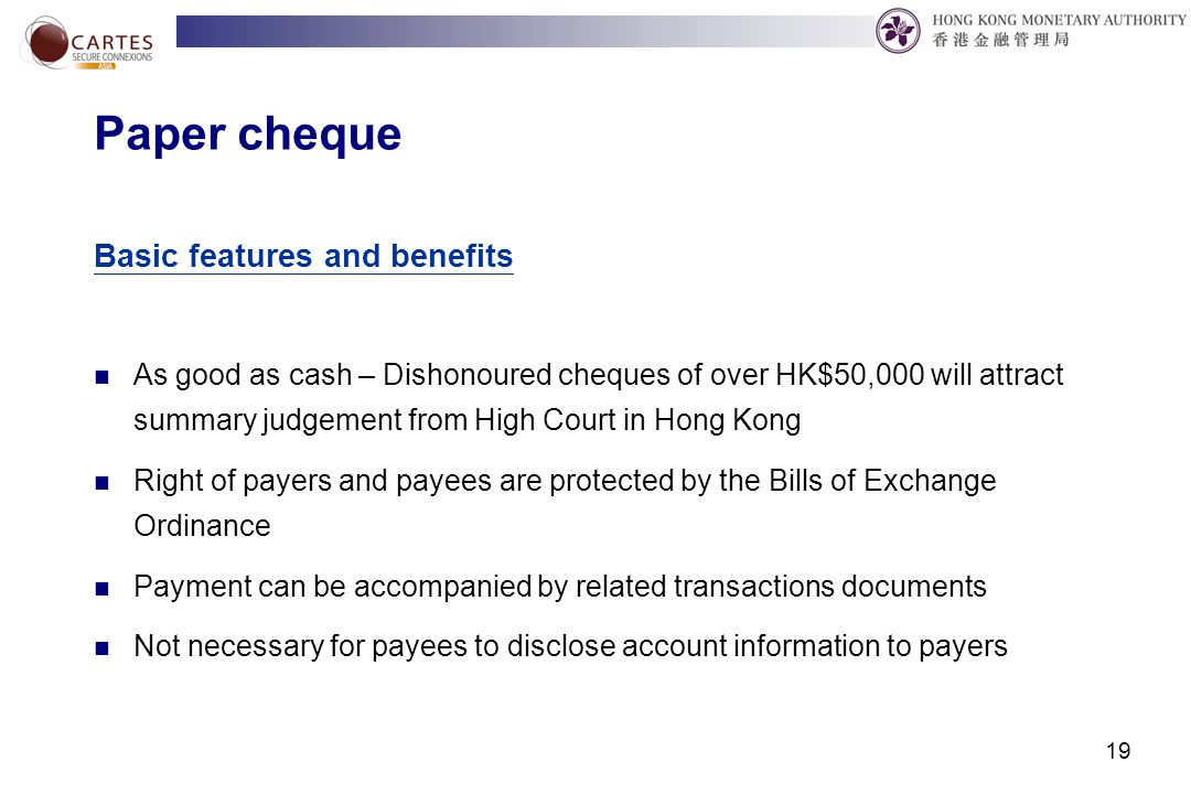 19 Paper cheque Basic features and benefits As good as cash – Dishonoured cheques of over HK$50,000 will attract summary judgement from High Court in Hong Kong Right of payers and payees are protected by the Bills of Exchange Ordinance Payment can be accompanied by related transactions documents Not necessary for payees to disclose account information to payers