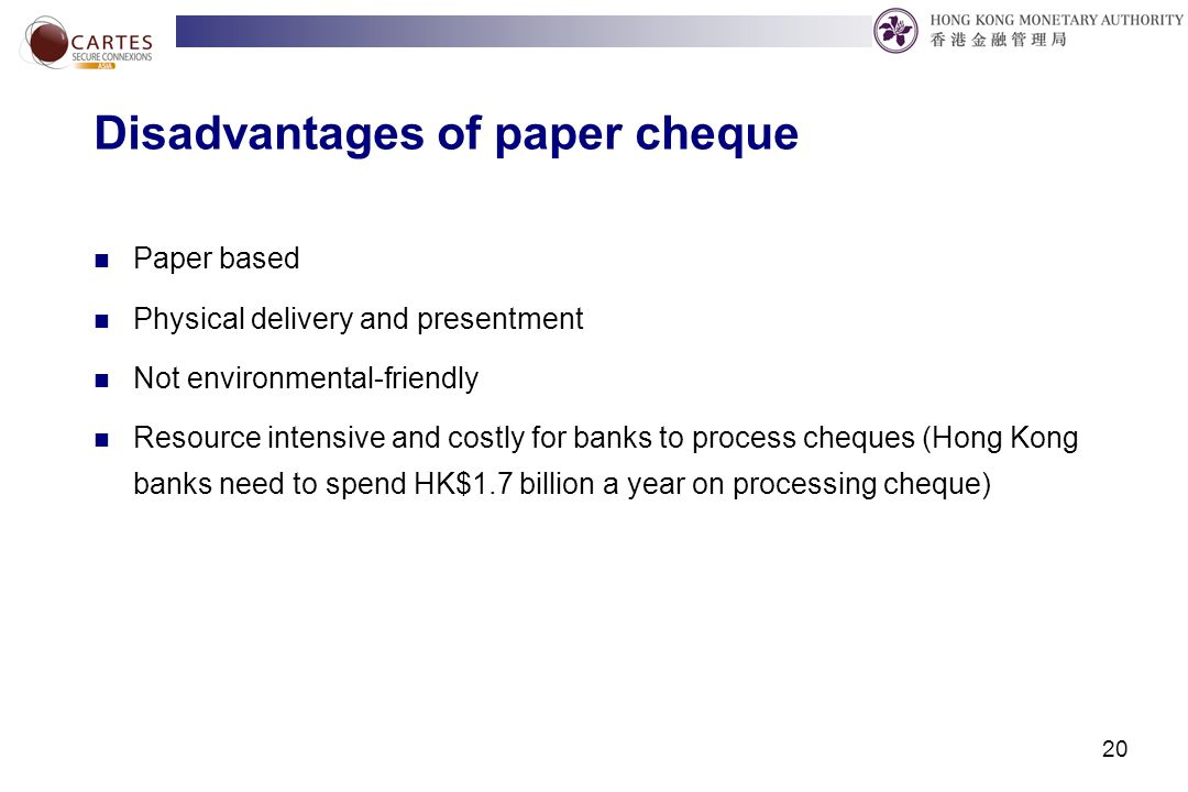 20 Disadvantages of paper cheque Paper based Physical delivery and presentment Not environmental-friendly Resource intensive and costly for banks to process cheques (Hong Kong banks need to spend HK$1.7 billion a year on processing cheque)