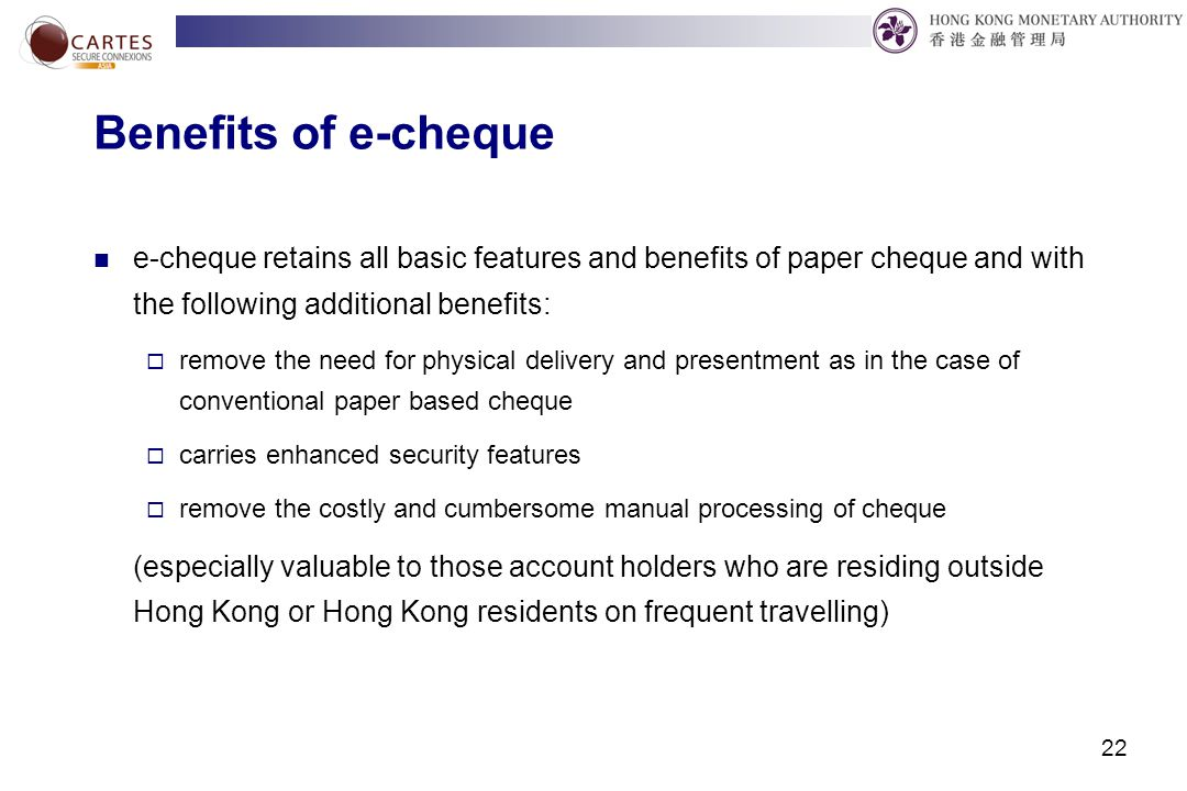 22 Benefits of e-cheque e-cheque retains all basic features and benefits of paper cheque and with the following additional benefits:  remove the need for physical delivery and presentment as in the case of conventional paper based cheque  carries enhanced security features  remove the costly and cumbersome manual processing of cheque (especially valuable to those account holders who are residing outside Hong Kong or Hong Kong residents on frequent travelling)