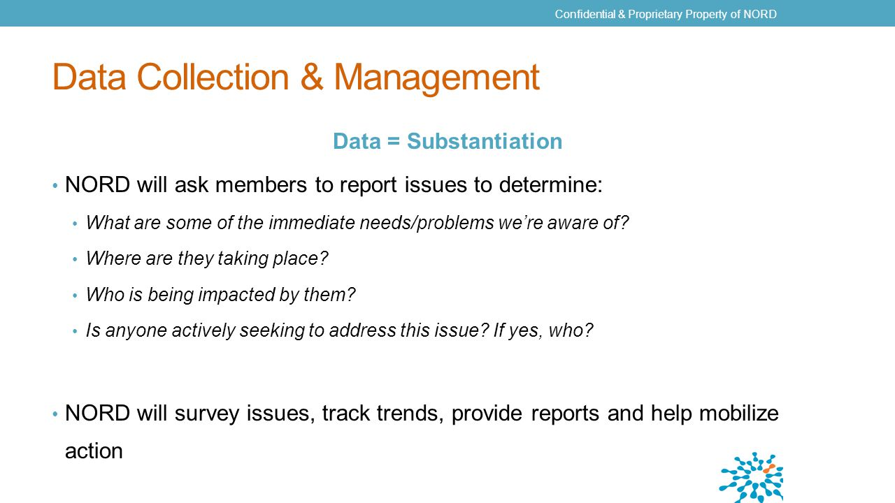 Data Collection & Management Data = Substantiation NORD will ask members to report issues to determine: What are some of the immediate needs/problems we're aware of.