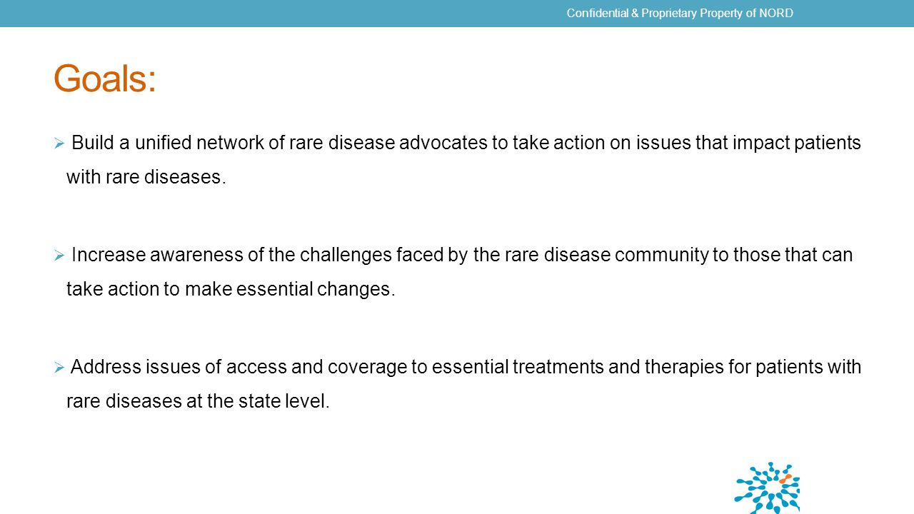 Goals:  Build a unified network of rare disease advocates to take action on issues that impact patients with rare diseases.