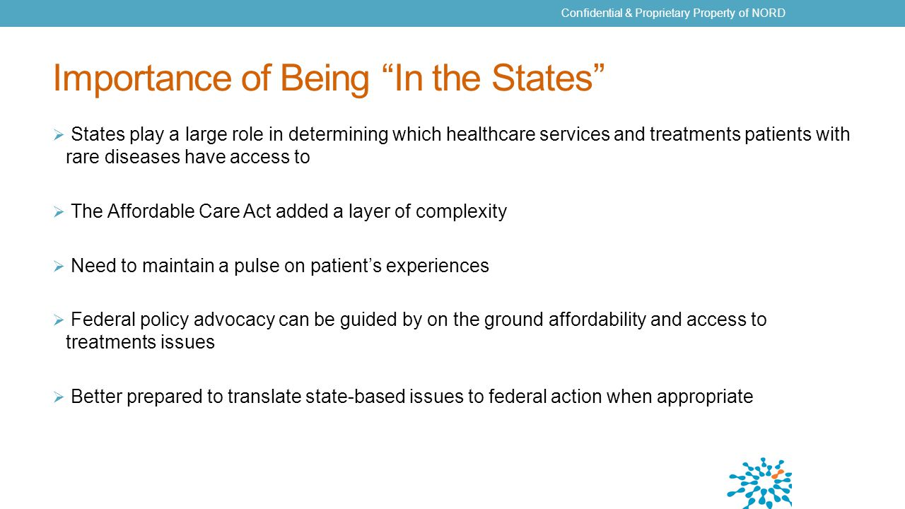 Importance of Being In the States  States play a large role in determining which healthcare services and treatments patients with rare diseases have access to  The Affordable Care Act added a layer of complexity  Need to maintain a pulse on patient's experiences  Federal policy advocacy can be guided by on the ground affordability and access to treatments issues  Better prepared to translate state-based issues to federal action when appropriate Confidential & Proprietary Property of NORD