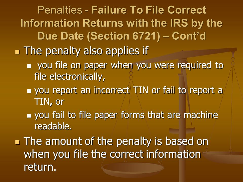 Penalties - Failure To File Correct Information Returns with the IRS by the Due Date (Section 6721) – Cont'd The penalty also applies if The penalty also applies if you file on paper when you were required to file electronically, you file on paper when you were required to file electronically, you report an incorrect TINor fail to report a TIN, or you report an incorrect TIN or fail to report a TIN, or you fail to file paper forms that are machine readable.