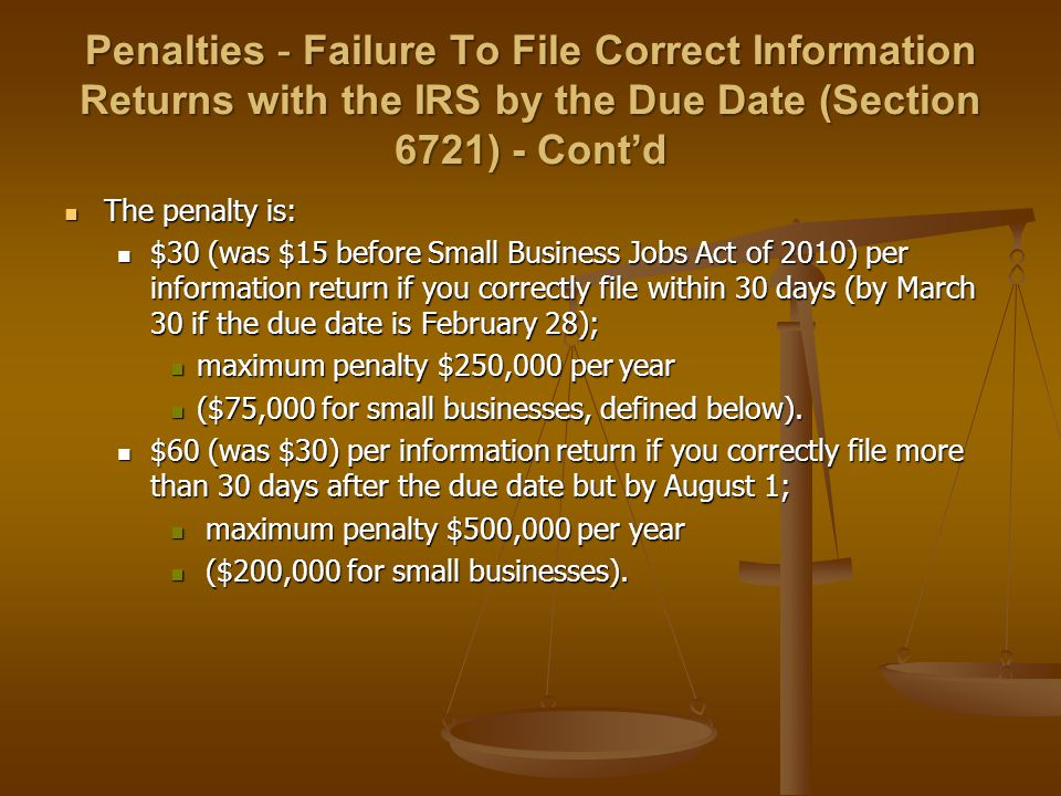 Penalties - Failure To File Correct Information Returns with the IRS by the Due Date (Section 6721) - Cont'd The penalty is: The penalty is: $30 (was $15 before Small Business Jobs Act of 2010) per information return if you correctly file within 30 days (by March 30 if the due date is February 28); $30 (was $15 before Small Business Jobs Act of 2010) per information return if you correctly file within 30 days (by March 30 if the due date is February 28); maximum penalty $250,000 per year maximum penalty $250,000 per year ($75,000 for small businesses, defined below).