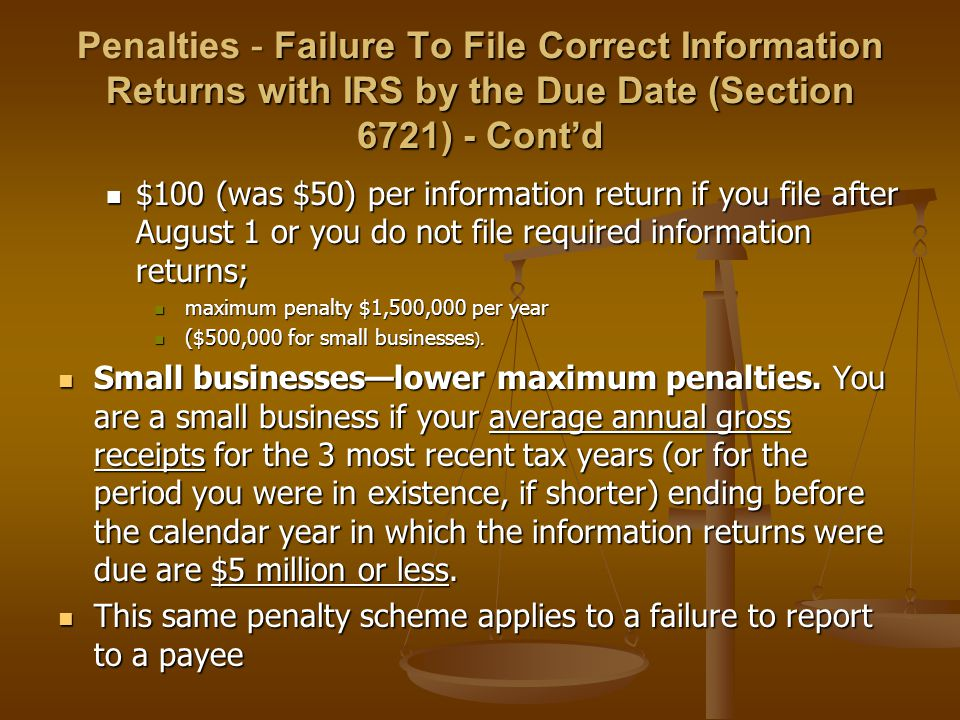 Penalties - Failure To File Correct Information Returns with IRS by the Due Date (Section 6721) - Cont'd $100 (was $50) per information return if you file after August 1 or you do not file required information returns; $100 (was $50) per information return if you file after August 1 or you do not file required information returns; maximum penalty $1,500,000 per year maximum penalty $1,500,000 per year ($500,000 for small businesses ).