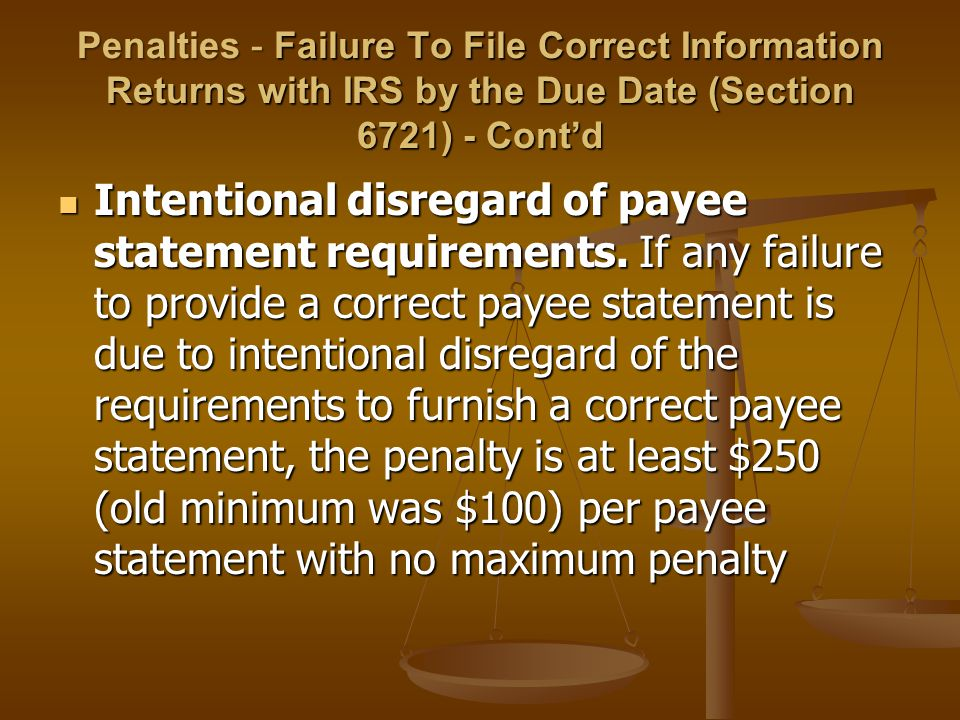 Penalties - Failure To File Correct Information Returns with IRS by the Due Date (Section 6721) - Cont'd Intentional disregard of payee statement requirements.