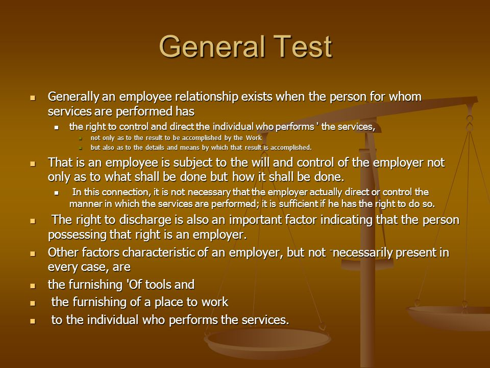 General Test Generally an employee relationship exists when the person for whom services are performed has Generally an employee relationship exists when the person for whom services are performed has the right to control and direct the individual who performs the services, the right to control and direct the individual who performs the services, not only as to the result to be accomplished by the Work not only as to the result to be accomplished by the Work but also as to the details and means by which that result is accomplished.